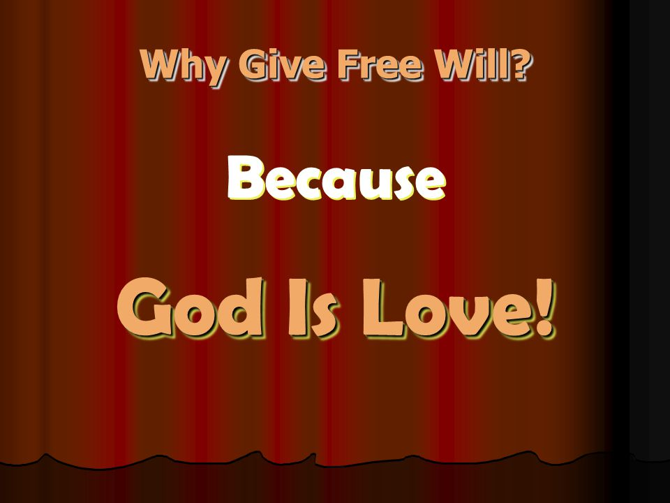 Why Give Free Will? Because God Is Love! Because God Is Love!