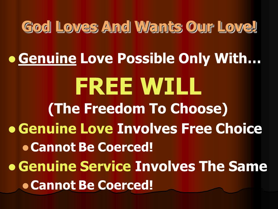 God Loves And Wants Our Love! God Loves And Wants Our Love! Genuine Love Possible Only With… FREE WILL (The Freedom To Choose) Genuine Love Involves F