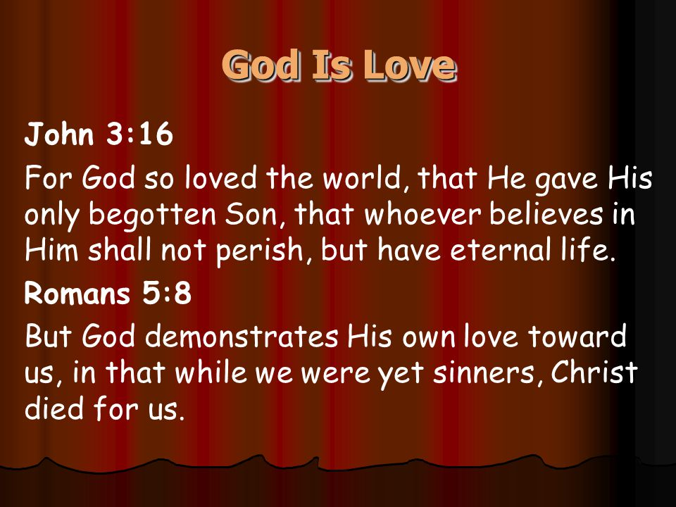 God Is Love John 3:16 For God so loved the world, that He gave His only begotten Son, that whoever believes in Him shall not perish, but have eternal