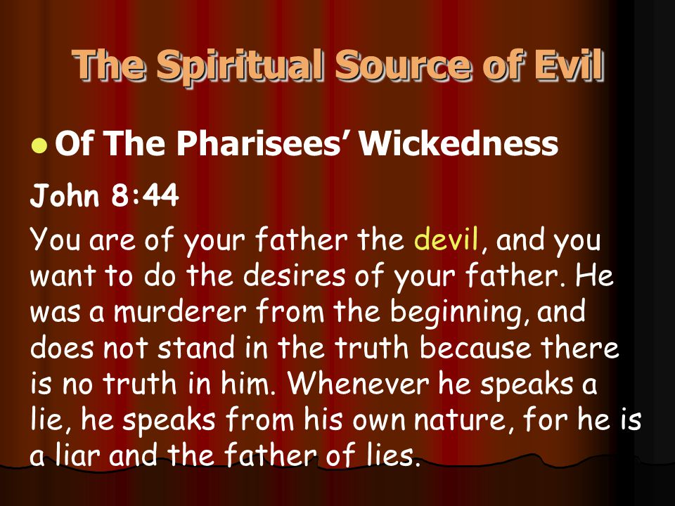 The Spiritual Source of Evil Of The Pharisees' Wickedness John 8:44 You are of your father the devil, and you want to do the desires of your father. H
