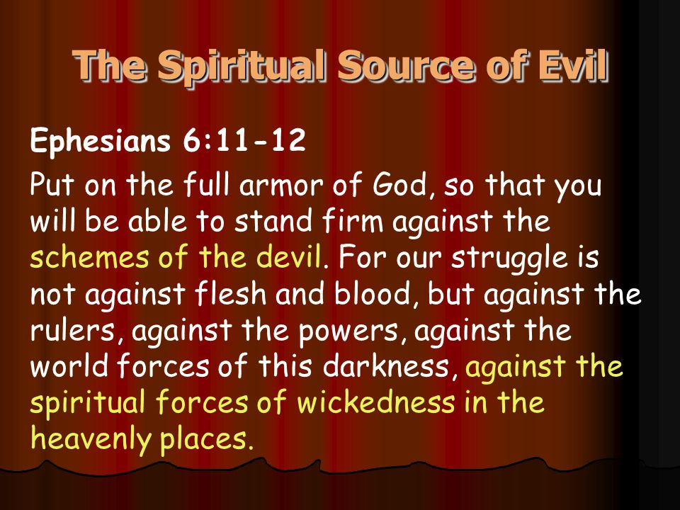 The Spiritual Source of Evil Ephesians 6:11-12 Put on the full armor of God, so that you will be able to stand firm against the schemes of the devil.