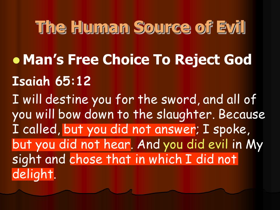 The Human Source of Evil Man's Free Choice To Reject God Isaiah 65:12 I will destine you for the sword, and all of you will bow down to the slaughter.