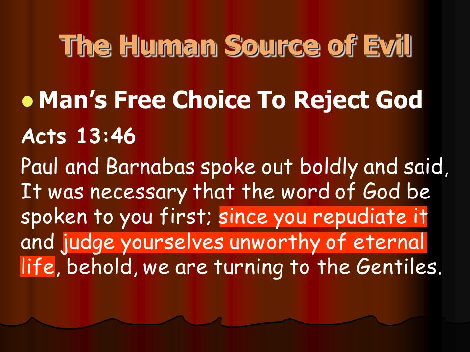 The Human Source of Evil Man's Free Choice To Reject God Acts 13:46 Paul and Barnabas spoke out boldly and said, It was necessary that the word of God