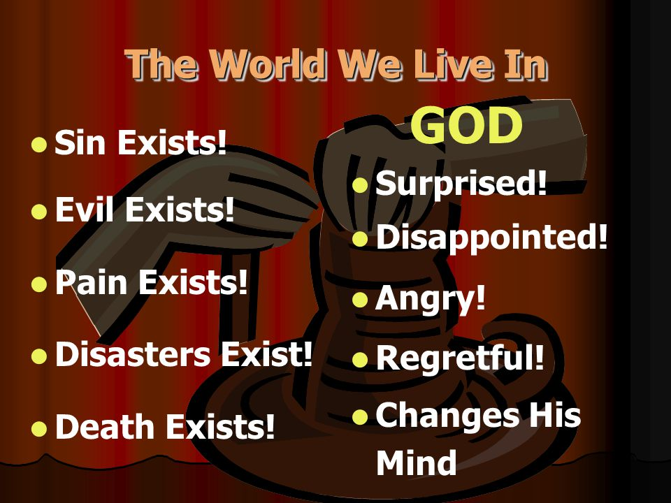 The World We Live In Sin Exists! Evil Exists! Pain Exists! Disasters Exist! Death Exists! GOD Surprised! Disappointed! Angry! Regretful! Changes His M