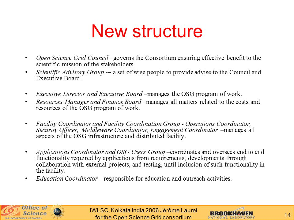 14 IWLSC, Kolkata India 2006 Jérôme Lauret for the Open Science Grid consortium New structure Open Science Grid Council –governs the Consortium ensuring effective benefit to the scientific mission of the stakeholders.
