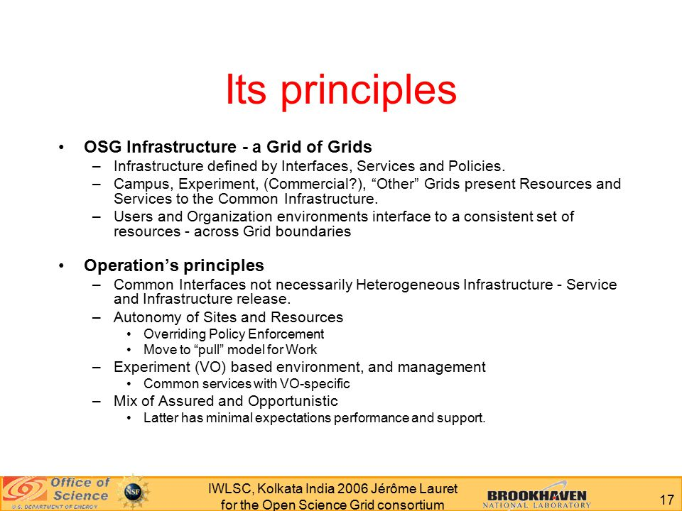 17 IWLSC, Kolkata India 2006 Jérôme Lauret for the Open Science Grid consortium Its principles OSG Infrastructure - a Grid of Grids –Infrastructure defined by Interfaces, Services and Policies.