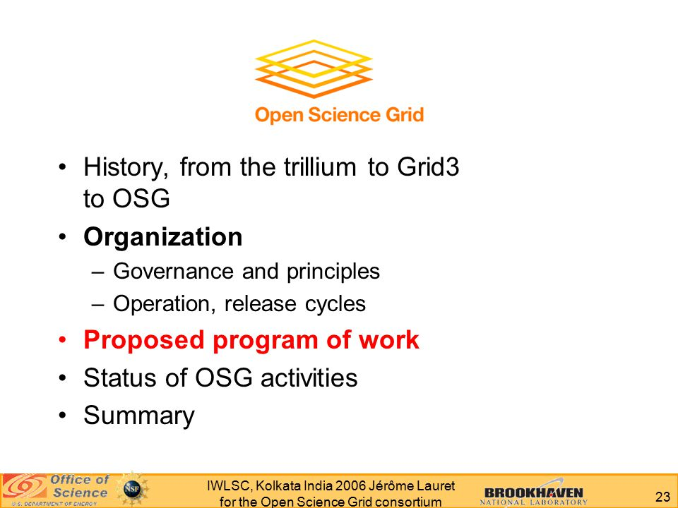 23 IWLSC, Kolkata India 2006 Jérôme Lauret for the Open Science Grid consortium History, from the trillium to Grid3 to OSG Organization –Governance and principles –Operation, release cycles Proposed program of work Status of OSG activities Summary