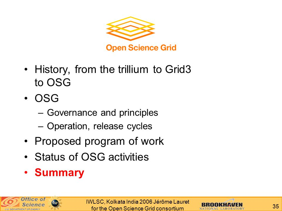 35 IWLSC, Kolkata India 2006 Jérôme Lauret for the Open Science Grid consortium History, from the trillium to Grid3 to OSG OSG –Governance and principles –Operation, release cycles Proposed program of work Status of OSG activities Summary