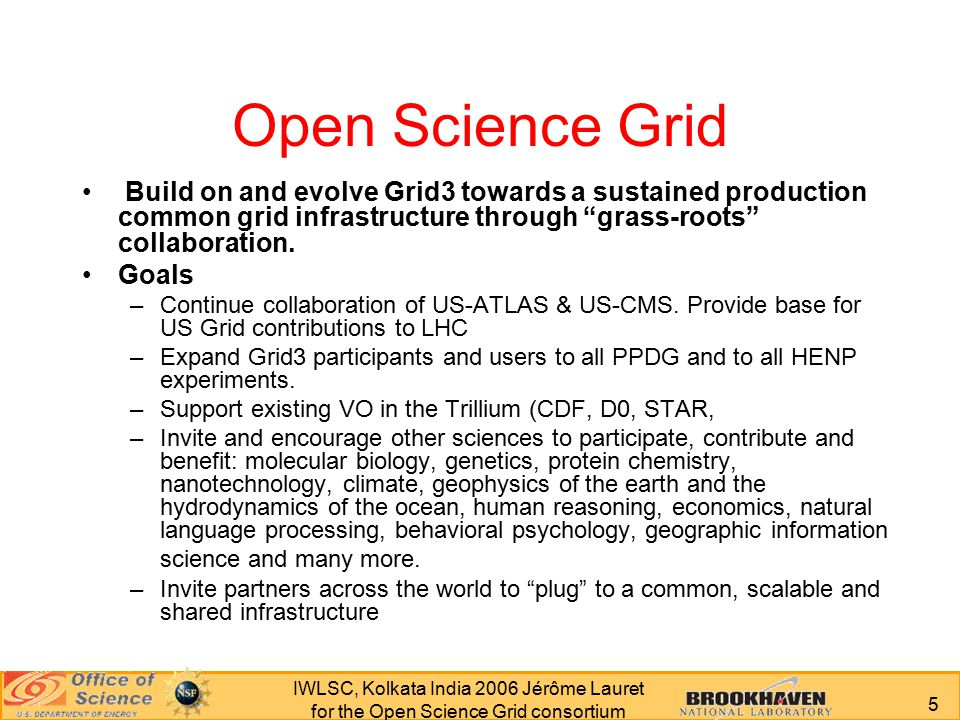 5 IWLSC, Kolkata India 2006 Jérôme Lauret for the Open Science Grid consortium Open Science Grid Build on and evolve Grid3 towards a sustained production common grid infrastructure through grass-roots collaboration.