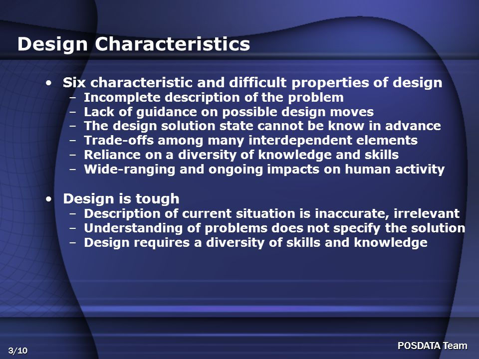 3/10 POSDATA Team Design Characteristics Six characteristic and difficult properties of design –Incomplete description of the problem –Lack of guidance on possible design moves –The design solution state cannot be know in advance –Trade-offs among many interdependent elements –Reliance on a diversity of knowledge and skills –Wide-ranging and ongoing impacts on human activity Design is tough –Description of current situation is inaccurate, irrelevant –Understanding of problems does not specify the solution –Design requires a diversity of skills and knowledge
