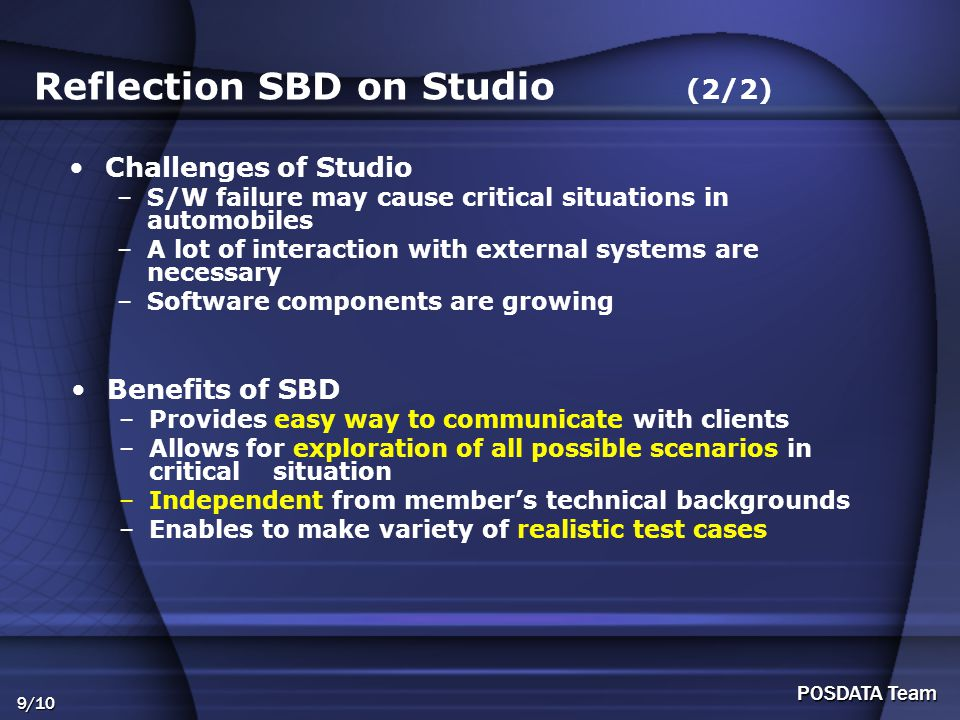 9/10 POSDATA Team Reflection SBD on Studio (2/2) Challenges of Studio –S/W failure may cause critical situations in automobiles –A lot of interaction