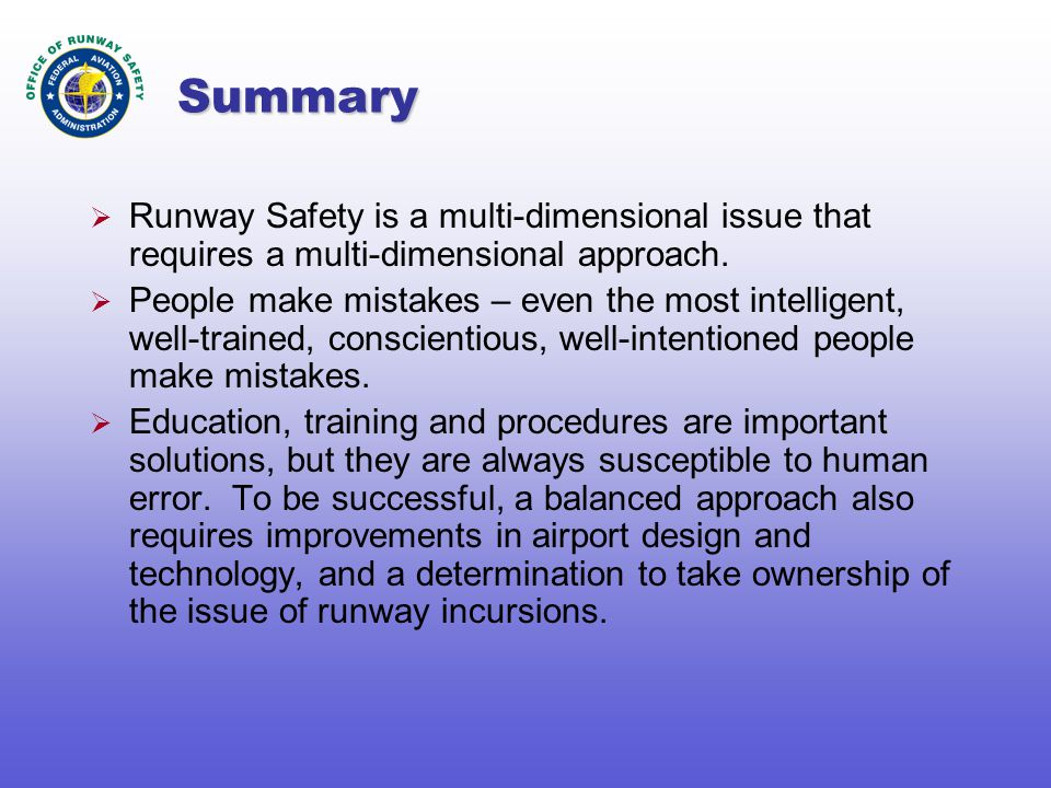 Summary  Runway Safety is a multi-dimensional issue that requires a multi-dimensional approach.  People make mistakes – even the most intelligent, w
