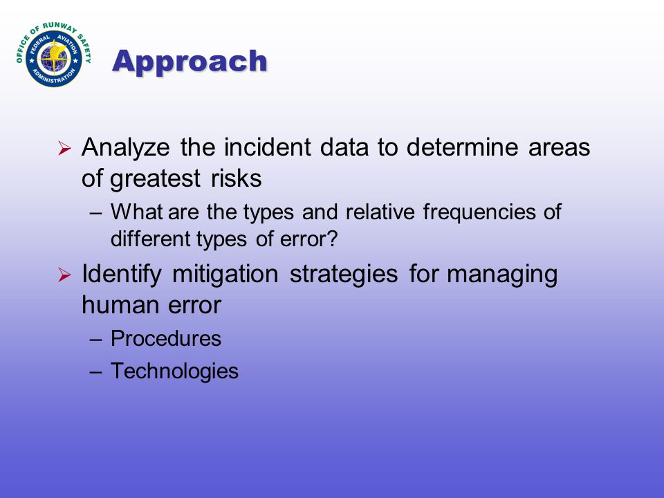 Approach  Analyze the incident data to determine areas of greatest risks –What are the types and relative frequencies of different types of error.