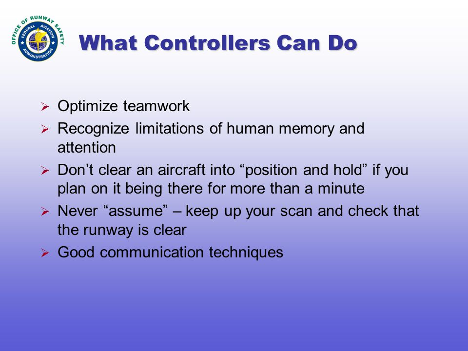 What Controllers Can Do  Optimize teamwork  Recognize limitations of human memory and attention  Don't clear an aircraft into position and hold if you plan on it being there for more than a minute  Never assume – keep up your scan and check that the runway is clear  Good communication techniques