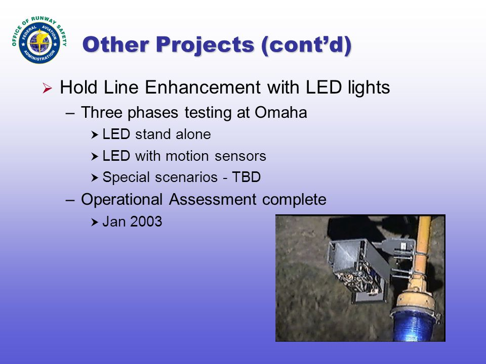 Other Projects (cont'd)  Hold Line Enhancement with LED lights –Three phases testing at Omaha  LED stand alone  LED with motion sensors  Special scenarios - TBD –Operational Assessment complete  Jan 2003