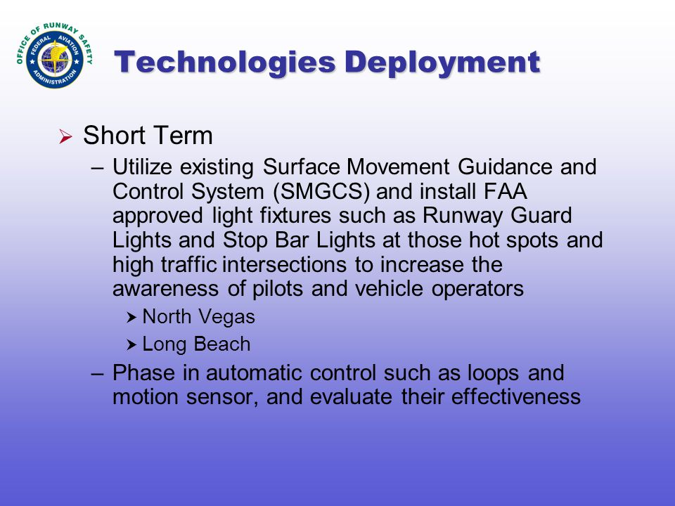 Technologies Deployment  Short Term –Utilize existing Surface Movement Guidance and Control System (SMGCS) and install FAA approved light fixtures such as Runway Guard Lights and Stop Bar Lights at those hot spots and high traffic intersections to increase the awareness of pilots and vehicle operators  North Vegas  Long Beach –Phase in automatic control such as loops and motion sensor, and evaluate their effectiveness