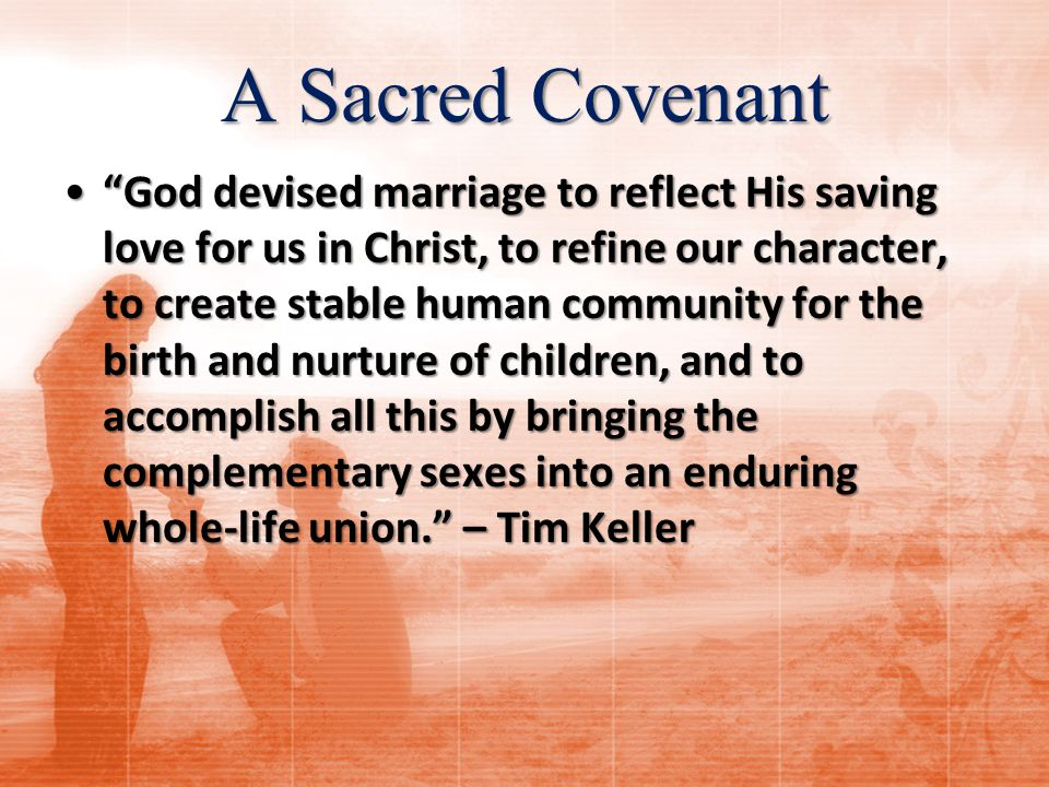 A Sacred Covenant God devised marriage to reflect His saving love for us in Christ, to refine our character, to create stable human community for the birth and nurture of children, and to accomplish all this by bringing the complementary sexes into an enduring whole-life union. – Tim Keller God devised marriage to reflect His saving love for us in Christ, to refine our character, to create stable human community for the birth and nurture of children, and to accomplish all this by bringing the complementary sexes into an enduring whole-life union. – Tim Keller