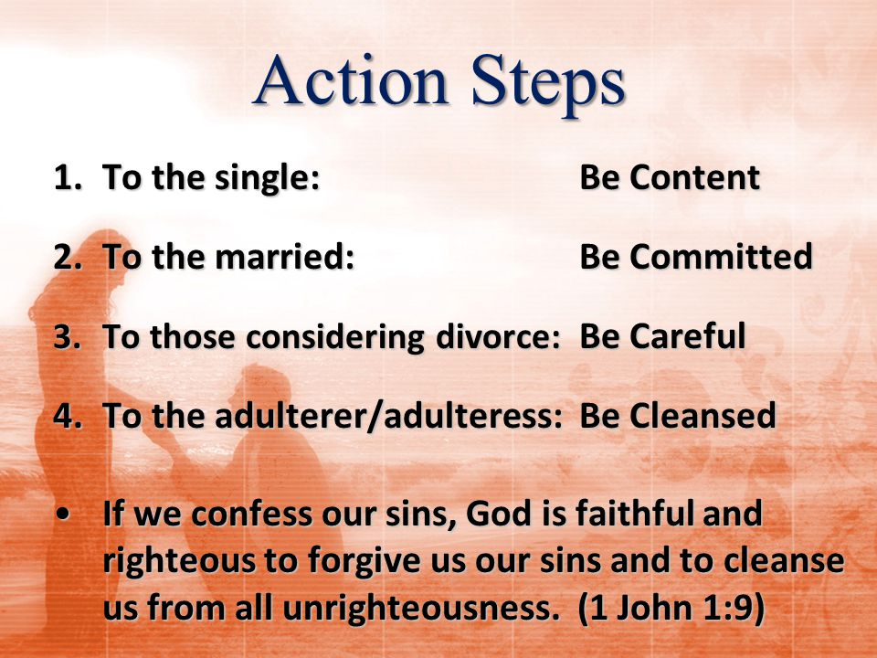 Action Steps 1.To the single: Be Content 2.To the married: Be Committed 3.To those considering divorce: Be Careful 4.To the adulterer/adulteress: Be Cleansed If we confess our sins, God is faithful and righteous to forgive us our sins and to cleanse us from all unrighteousness.