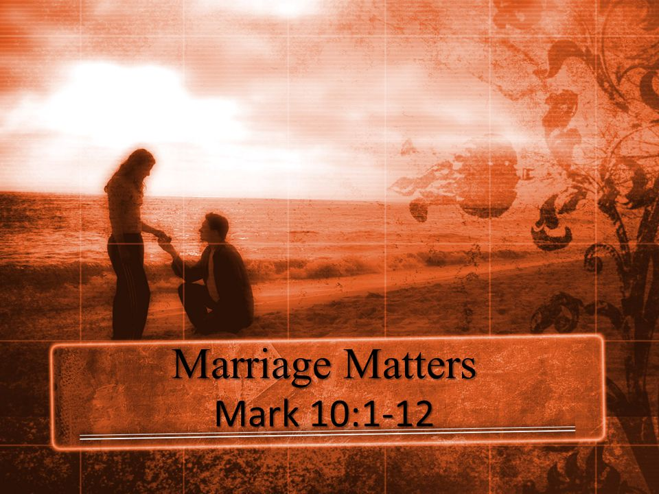 Marriage Matters Mark 10:1-12