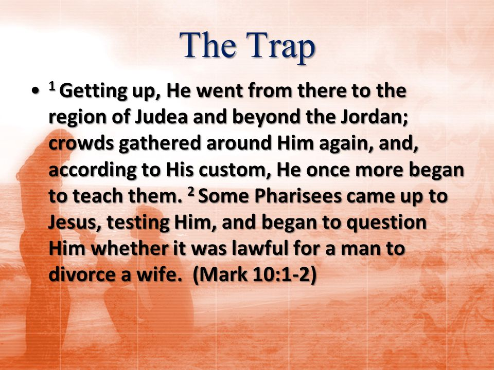 The Trap 1 Getting up, He went from there to the region of Judea and beyond the Jordan; crowds gathered around Him again, and, according to His custom, He once more began to teach them.