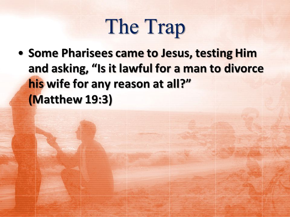 The Trap Some Pharisees came to Jesus, testing Him and asking, Is it lawful for a man to divorce his wife for any reason at all? (Matthew 19:3)Some Pharisees came to Jesus, testing Him and asking, Is it lawful for a man to divorce his wife for any reason at all? (Matthew 19:3)