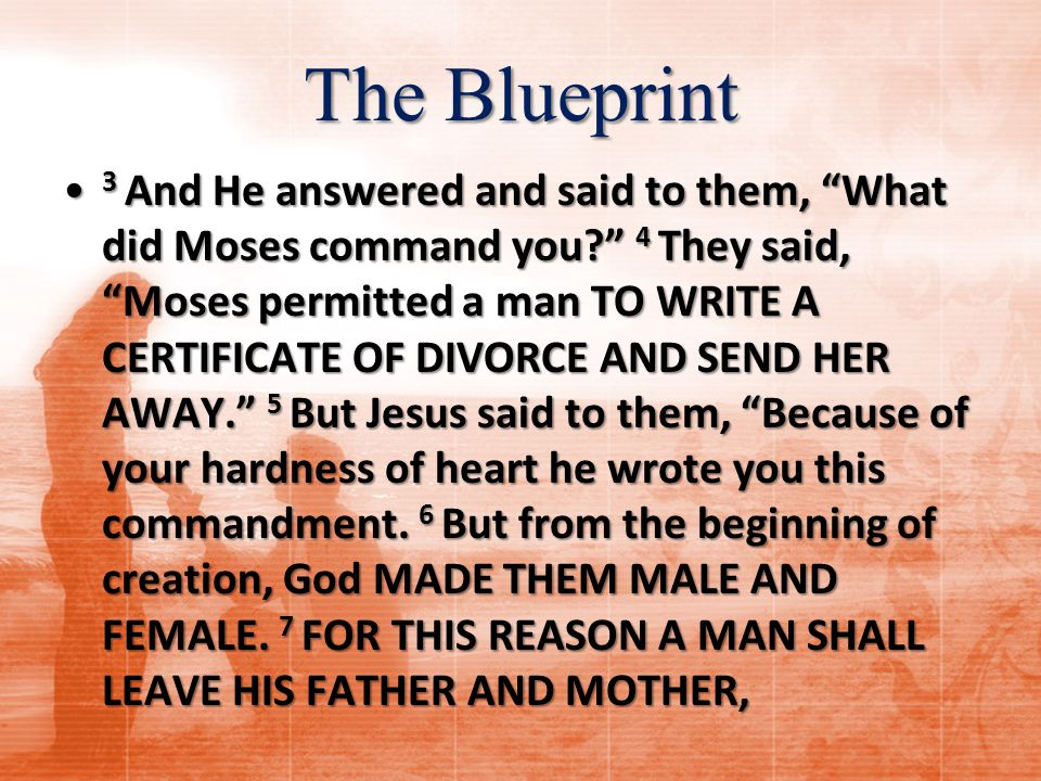 The Blueprint 3 And He answered and said to them, What did Moses command you? 4 They said, Moses permitted a man TO WRITE A CERTIFICATE OF DIVORCE AND SEND HER AWAY. 5 But Jesus said to them, Because of your hardness of heart he wrote you this commandment.