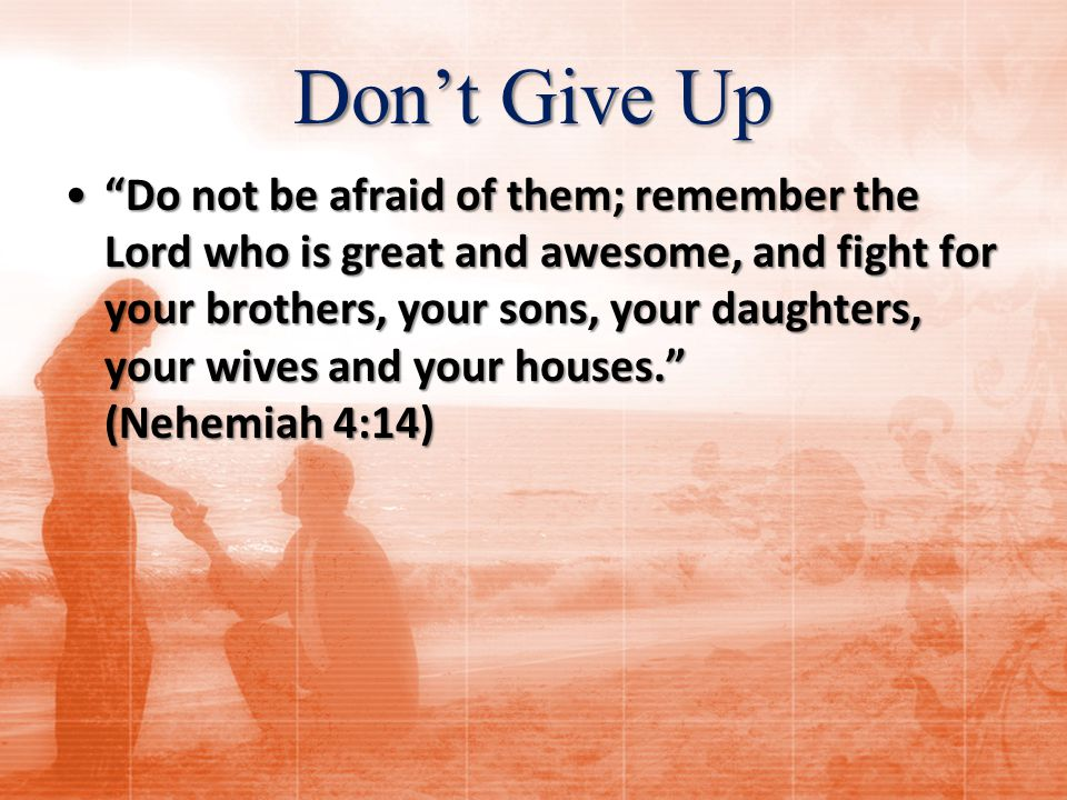 Don't Give Up Do not be afraid of them; remember the Lord who is great and awesome, and fight for your brothers, your sons, your daughters, your wives and your houses. (Nehemiah 4:14) Do not be afraid of them; remember the Lord who is great and awesome, and fight for your brothers, your sons, your daughters, your wives and your houses. (Nehemiah 4:14)