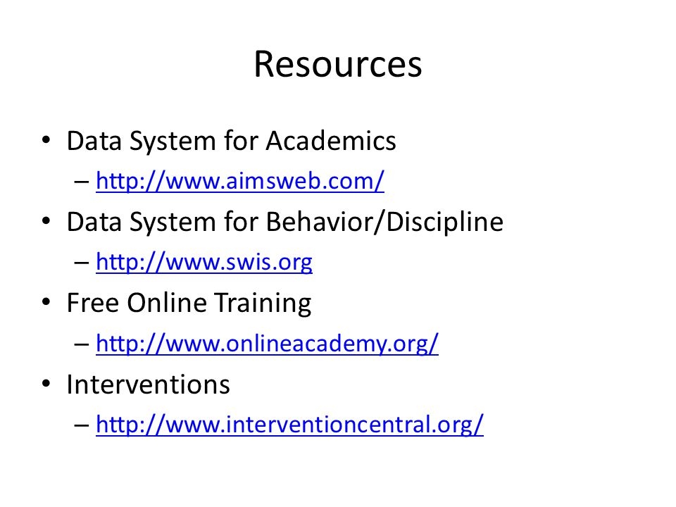 Resources Data System for Academics – http://www.aimsweb.com/ http://www.aimsweb.com/ Data System for Behavior/Discipline – http://www.swis.org http://www.swis.org Free Online Training – http://www.onlineacademy.org/ http://www.onlineacademy.org/ Interventions – http://www.interventioncentral.org/ http://www.interventioncentral.org/