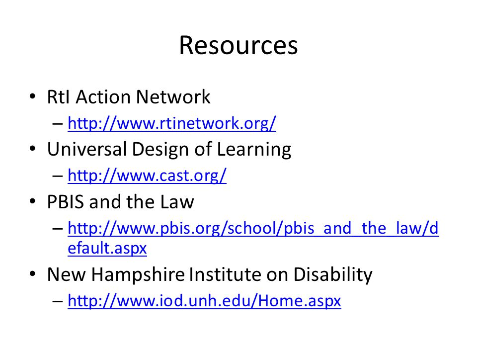 Resources RtI Action Network – http://www.rtinetwork.org/ http://www.rtinetwork.org/ Universal Design of Learning – http://www.cast.org/ http://www.cast.org/ PBIS and the Law – http://www.pbis.org/school/pbis_and_the_law/d efault.aspx http://www.pbis.org/school/pbis_and_the_law/d efault.aspx New Hampshire Institute on Disability – http://www.iod.unh.edu/Home.aspx http://www.iod.unh.edu/Home.aspx