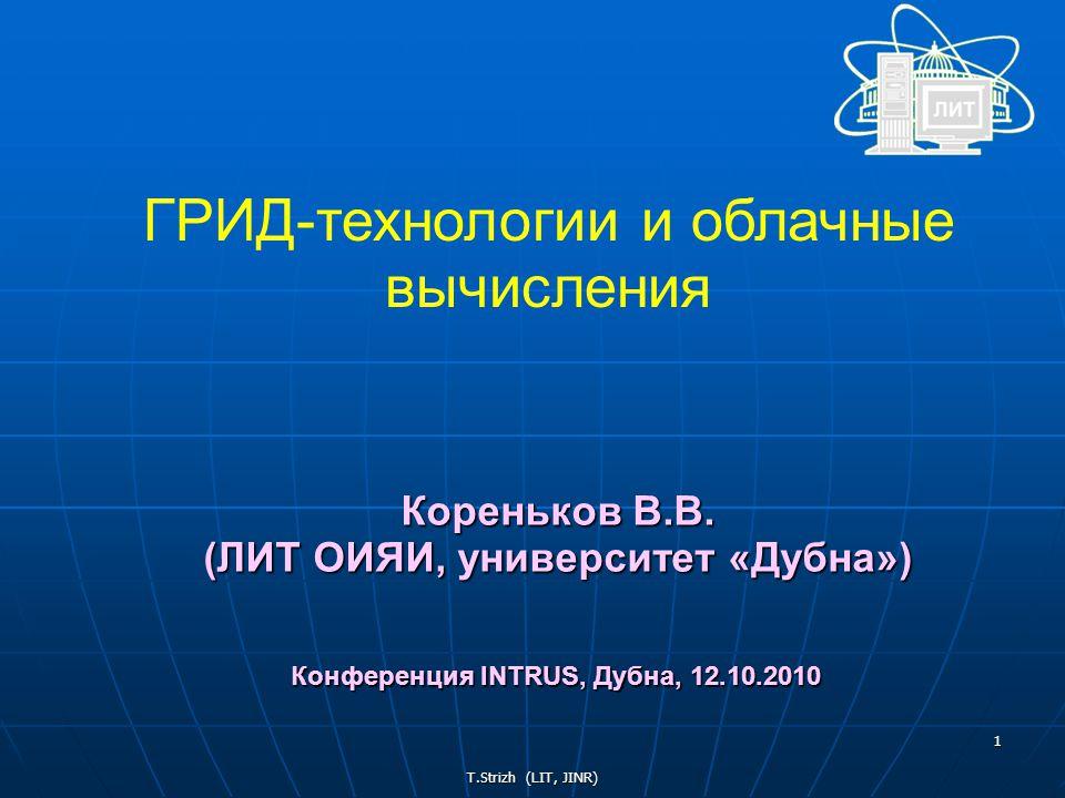 T.Strizh (LIT, JINR) 1 ГРИД-технологии и облачные вычисления Кореньков В.В.