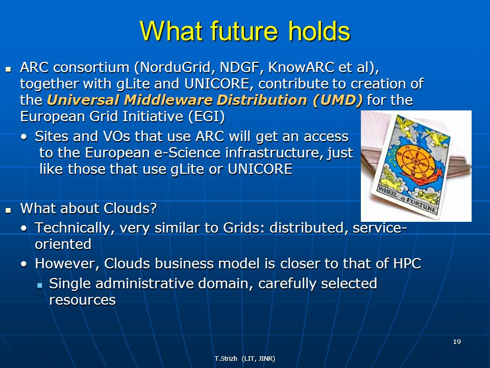 T.Strizh (LIT, JINR) 19 What future holds ARC consortium (NorduGrid, NDGF, KnowARC et al), together with gLite and UNICORE, contribute to creation of the Universal Middleware Distribution (UMD) for the European Grid Initiative (EGI) ARC consortium (NorduGrid, NDGF, KnowARC et al), together with gLite and UNICORE, contribute to creation of the Universal Middleware Distribution (UMD) for the European Grid Initiative (EGI) Sites and VOs that use ARC will get an access to the European e-Science infrastructure, just like those that use gLite or UNICORESites and VOs that use ARC will get an access to the European e-Science infrastructure, just like those that use gLite or UNICORE What about Clouds.