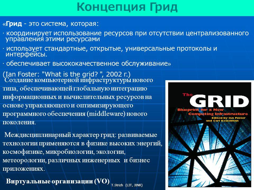 T.Strizh (LIT, JINR) « Грид - это система, которая: · координирует использование ресурсов при отсутствии централизованного управления этими ресурсами · использует стандартные, открытые, универсальные протоколы и интерфейсы.