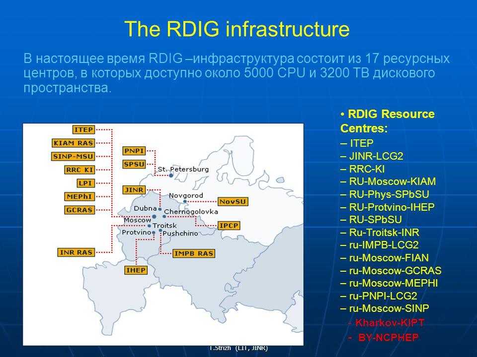 T.Strizh (LIT, JINR) В настоящее время RDIG –инфраструктура состоит из 17 ресурсных центров, в которых доступно около 5000 CPU и 3200 TB дискового пространства.