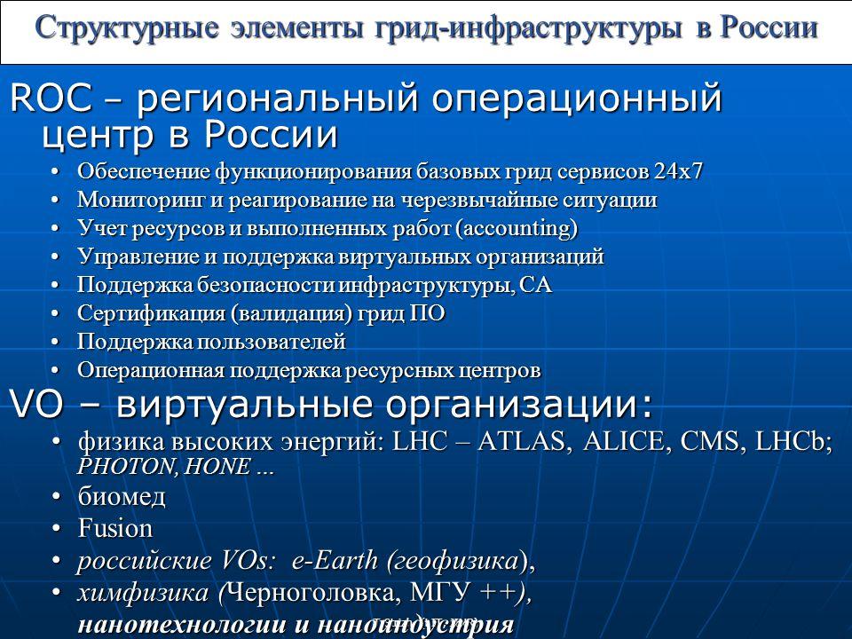 T.Strizh (LIT, JINR) Структурные элементы грид-инфраструктуры в России ROC – региональный операционный центр в России Обеспечение функционирования базовых грид сервисов 24х7Обеспечение функционирования базовых грид сервисов 24х7 Мониторинг и реагирование на черезвычайные ситуацииМониторинг и реагирование на черезвычайные ситуации Учет ресурсов и выполненных работ (accounting)Учет ресурсов и выполненных работ (accounting) Управление и поддержка виртуальных организацийУправление и поддержка виртуальных организаций Поддержка безопасности инфраструктуры, CAПоддержка безопасности инфраструктуры, CA Сертификация (валидация) грид ПОСертификация (валидация) грид ПО Поддержка пользователейПоддержка пользователей Операционная поддержка ресурсных центровОперационная поддержка ресурсных центров VO – виртуальные организации: физика высоких энергий: LHC – ATLAS, ALICE, CMS, LHCb; PHOTON, HONE …физика высоких энергий: LHC – ATLAS, ALICE, CMS, LHCb; PHOTON, HONE … биомедбиомед FusionFusion российские VOs: e-Earth (геофизика),российские VOs: e-Earth (геофизика), химфизика (Черноголовка, МГУ ++),химфизика (Черноголовка, МГУ ++), нанотехнологии и наноиндустрия
