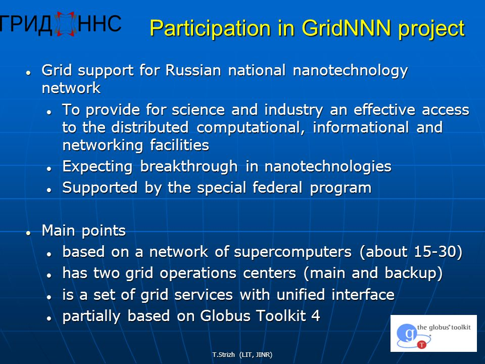 T.Strizh (LIT, JINR) 40 Participation in GridNNN project Grid support for Russian national nanotechnology network Grid support for Russian national nanotechnology network To provide for science and industry an effective access to the distributed computational, informational and networking facilities To provide for science and industry an effective access to the distributed computational, informational and networking facilities Expecting breakthrough in nanotechnologies Expecting breakthrough in nanotechnologies Supported by the special federal program Supported by the special federal program Main points Main points based on a network of supercomputers (about 15-30) based on a network of supercomputers (about 15-30) has two grid operations centers (main and backup) has two grid operations centers (main and backup) is a set of grid services with unified interface is a set of grid services with unified interface partially based on Globus Toolkit 4 partially based on Globus Toolkit 4