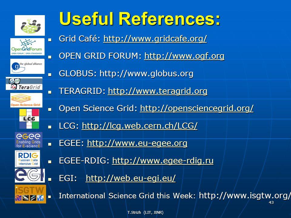 T.Strizh (LIT, JINR) 43 Useful References: Grid Café: http://www.gridcafe.org/ Grid Café: http://www.gridcafe.org/http://www.gridcafe.org/ OPEN GRID FORUM: http://www.ogf.org OPEN GRID FORUM: http://www.ogf.orghttp://www.ogf.orghttp://www.ogf.org GLOBUS: http://www.globus.org GLOBUS: http://www.globus.org TERAGRID: http://www.teragrid.org TERAGRID: http://www.teragrid.orghttp://www.teragrid.org Open Science Grid: http://opensciencegrid.org/ Open Science Grid: http://opensciencegrid.org/http://opensciencegrid.org/ LCG: http://lcg.web.cern.ch/LCG/ LCG: http://lcg.web.cern.ch/LCG/http://lcg.web.cern.ch/LCG/http://lcg.web.cern.ch/LCG/ EGEE: http://www.eu-egee.org EGEE: http://www.eu-egee.orghttp://www.eu-egee.orghttp://www.eu-egee.org EGEE-RDIG: http://www.egee-rdig.ru EGEE-RDIG: http://www.egee-rdig.ruhttp://www.egee-rdig.ruhttp://www.egee-rdig.ru EGI: http://web.eu-egi.eu/ EGI: http://web.eu-egi.eu/http://web.eu-egi.eu/ International Science Grid this Week: http://www.isgtw.org/ International Science Grid this Week: http://www.isgtw.org/
