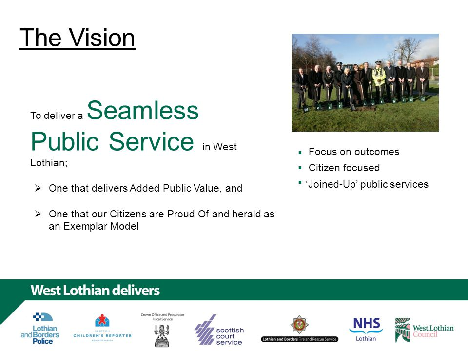 The Vision To deliver a Seamless Public Service in West Lothian; Focus on outcomes Citizen focused 'Joined-Up' public services One that delivers Added Public Value, and One that our Citizens are Proud Of and herald as an Exemplar Model     