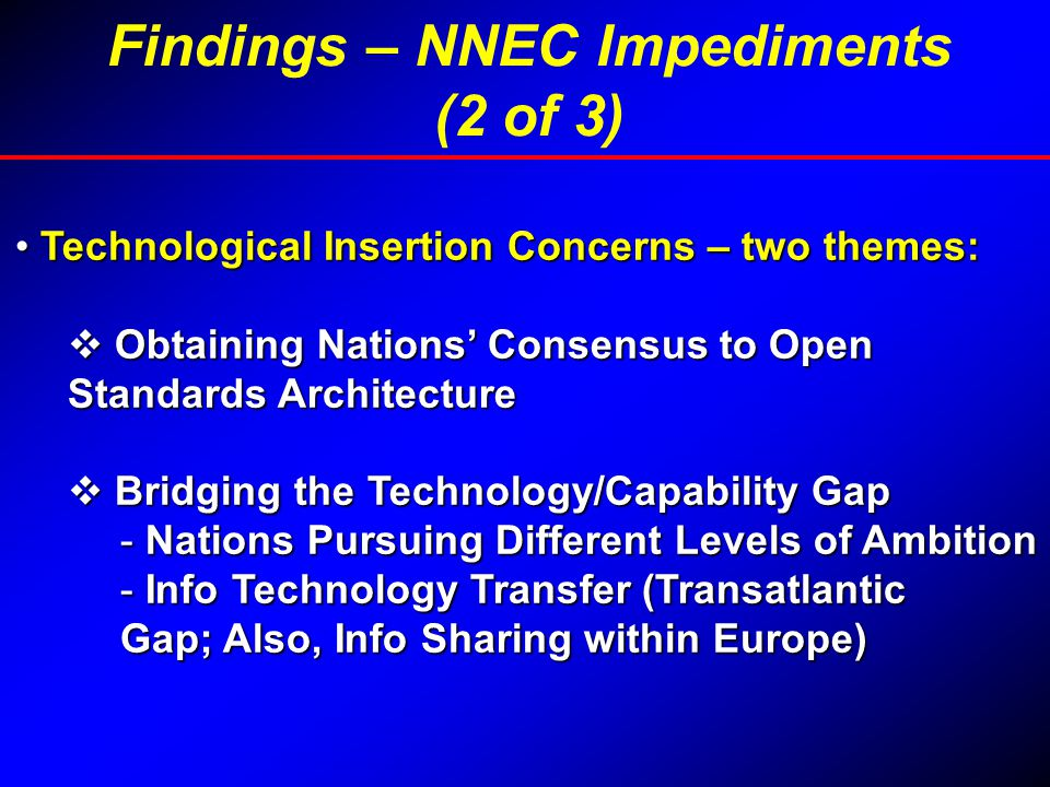 Technological Insertion Concerns – two themes: Technological Insertion Concerns – two themes:  Obtaining Nations' Consensus to Open Standards Architecture  Bridging the Technology/Capability Gap - Nations Pursuing Different Levels of Ambition - Info Technology Transfer (Transatlantic Gap; Also, Info Sharing within Europe) Findings – NNEC Impediments (2 of 3)