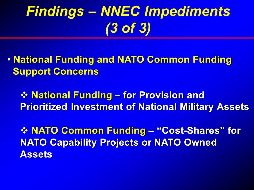 National Funding and NATO Common Funding National Funding and NATO Common Funding Support Concerns Support Concerns  National Funding – for Provision and Prioritized Investment of National Military Assets  NATO Common Funding – Cost-Shares for NATO Capability Projects or NATO Owned Assets Findings – NNEC Impediments (3 of 3)