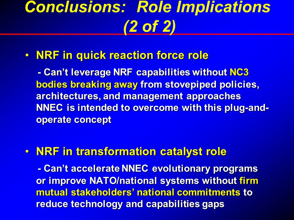 NRF in quick reaction force roleNRF in quick reaction force role - Can't leverage NRF capabilities without NC3 bodies breaking away from stovepiped policies, architectures, and management approaches NNEC is intended to overcome with this plug-and- operate concept - Can't leverage NRF capabilities without NC3 bodies breaking away from stovepiped policies, architectures, and management approaches NNEC is intended to overcome with this plug-and- operate concept NRF in transformation catalyst roleNRF in transformation catalyst role - Can't accelerate NNEC evolutionary programs or improve NATO/national systems without firm mutual stakeholders' national commitments to reduce technology and capabilities gaps - Can't accelerate NNEC evolutionary programs or improve NATO/national systems without firm mutual stakeholders' national commitments to reduce technology and capabilities gaps Conclusions: Role Implications (2 of 2)