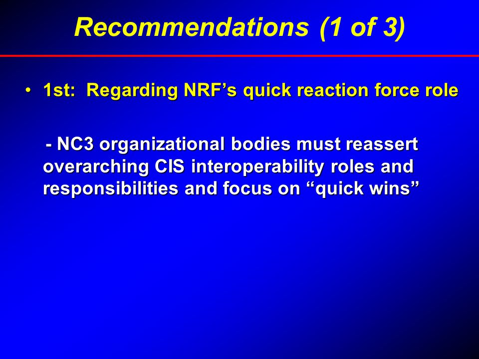 1st: Regarding NRF's quick reaction force role1st: Regarding NRF's quick reaction force role - NC3 organizational bodies must reassert overarching CIS interoperability roles and responsibilities and focus on quick wins - NC3 organizational bodies must reassert overarching CIS interoperability roles and responsibilities and focus on quick wins Recommendations (1 of 3)
