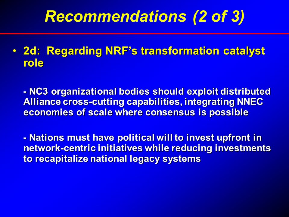 2d: Regarding NRF's transformation catalyst role2d: Regarding NRF's transformation catalyst role - NC3 organizational bodies should exploit distributed Alliance cross-cutting capabilities, integrating NNEC economies of scale where consensus is possible - NC3 organizational bodies should exploit distributed Alliance cross-cutting capabilities, integrating NNEC economies of scale where consensus is possible - Nations must have political will to invest upfront in network-centric initiatives while reducing investments to recapitalize national legacy systems - Nations must have political will to invest upfront in network-centric initiatives while reducing investments to recapitalize national legacy systems Recommendations (2 of 3)