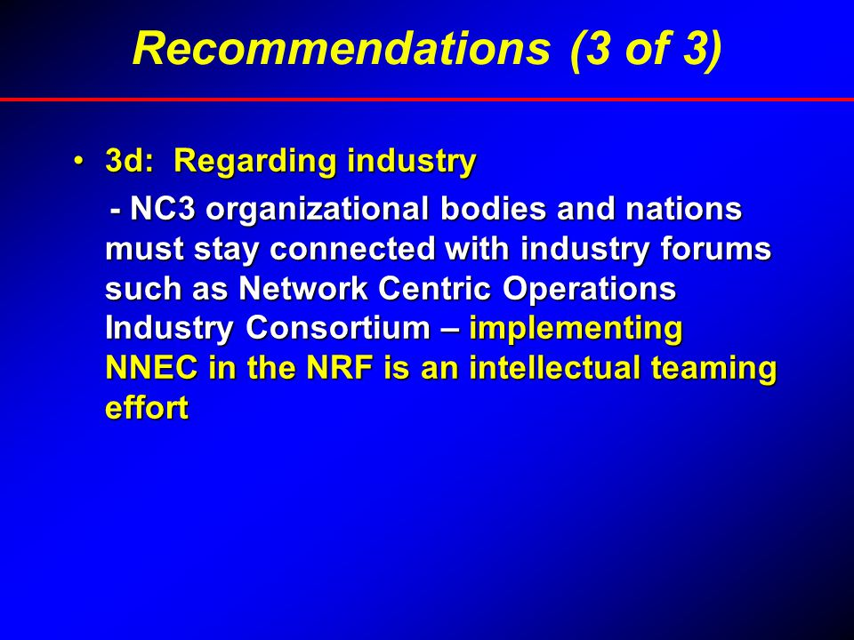3d: Regarding industry3d: Regarding industry - NC3 organizational bodies and nations must stay connected with industry forums such as Network Centric Operations Industry Consortium – implementing NNEC in the NRF is an intellectual teaming effort - NC3 organizational bodies and nations must stay connected with industry forums such as Network Centric Operations Industry Consortium – implementing NNEC in the NRF is an intellectual teaming effort Recommendations (3 of 3)