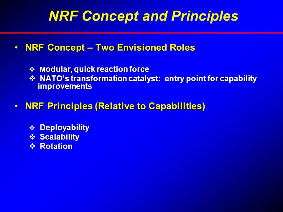 NRF Concept – Two Envisioned RolesNRF Concept – Two Envisioned Roles  M odular, quick reaction force  NATO's transformation catalyst: entry point for capability improvements NRF Principles (Relative to Capabilities)NRF Principles (Relative to Capabilities)  Deployability  Scalability  Rotation NRF Concept and Principles