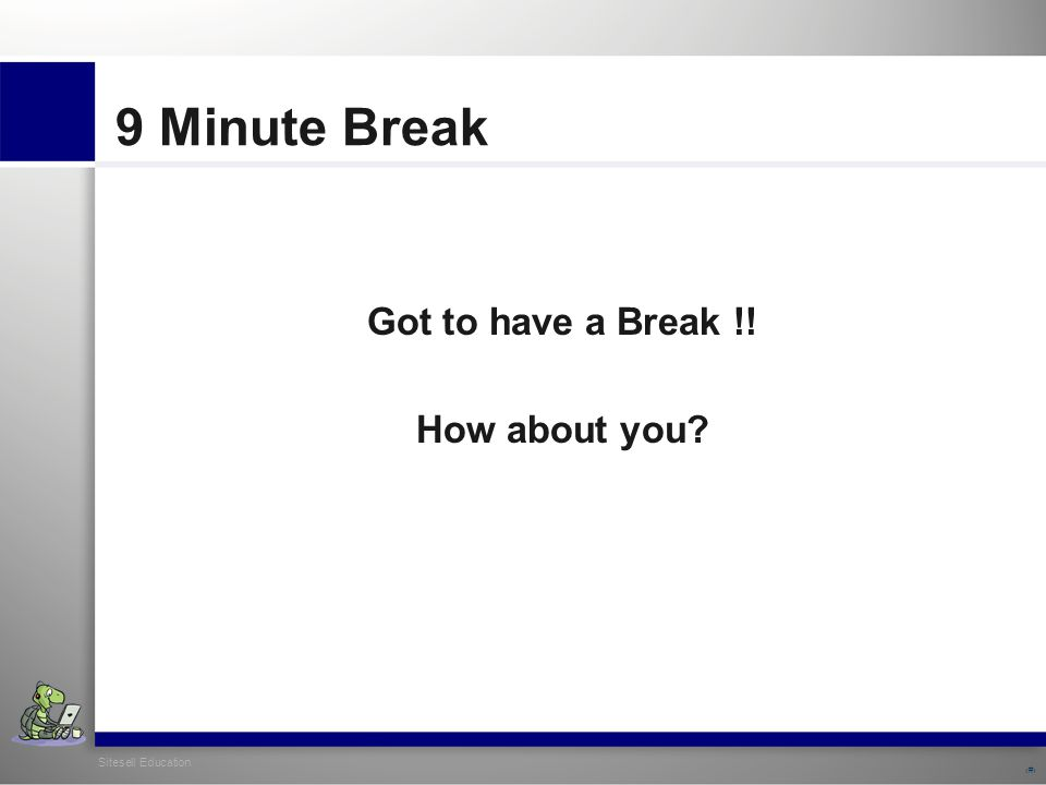 Sitesell Education 17 9 Minute Break Got to have a Break !! How about you?