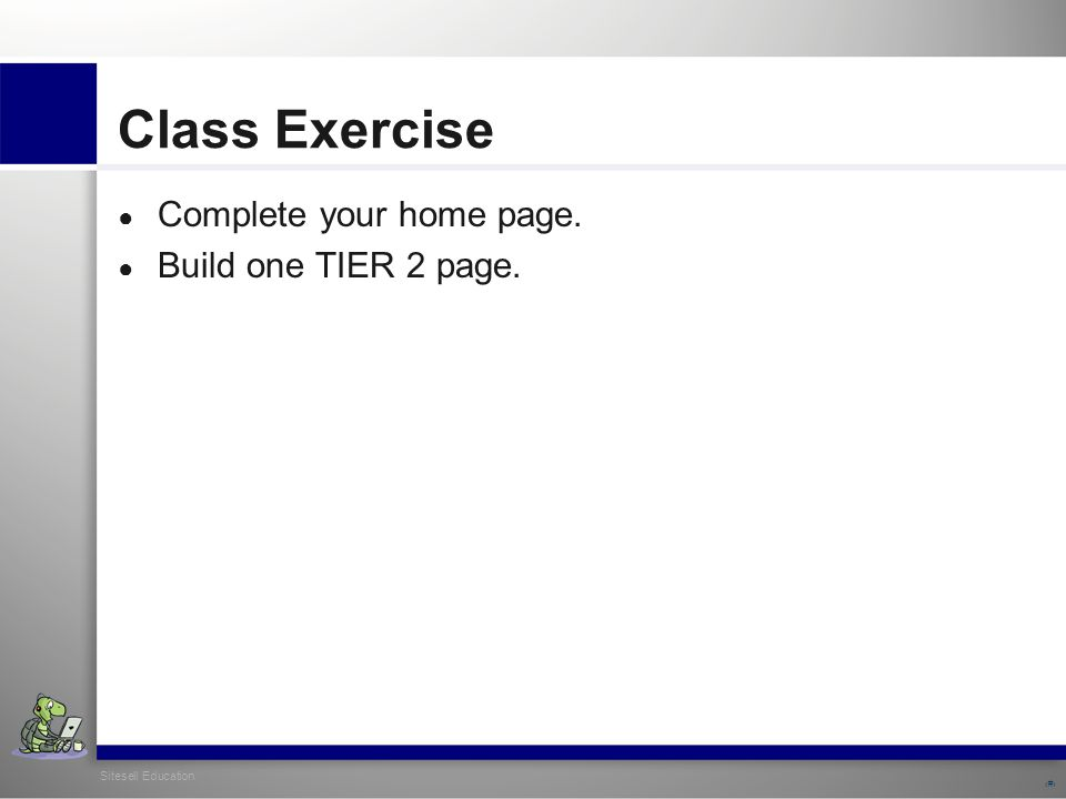 Sitesell Education 31 Class Exercise ● Complete your home page. ● Build one TIER 2 page.