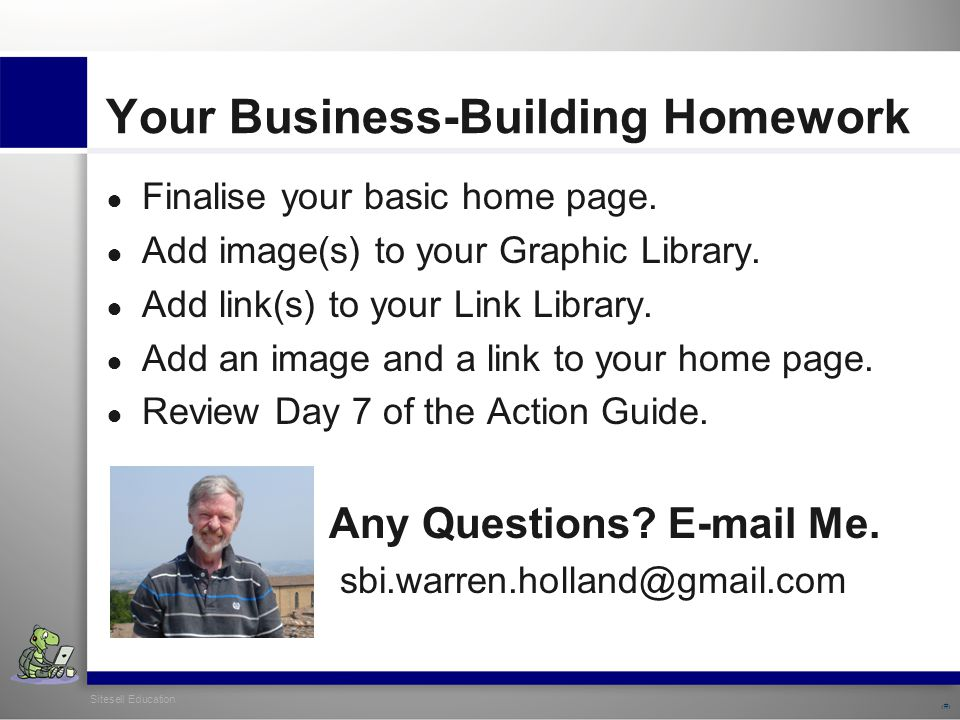 Sitesell Education 32 Your Business-Building Homework ● Finalise your basic home page.