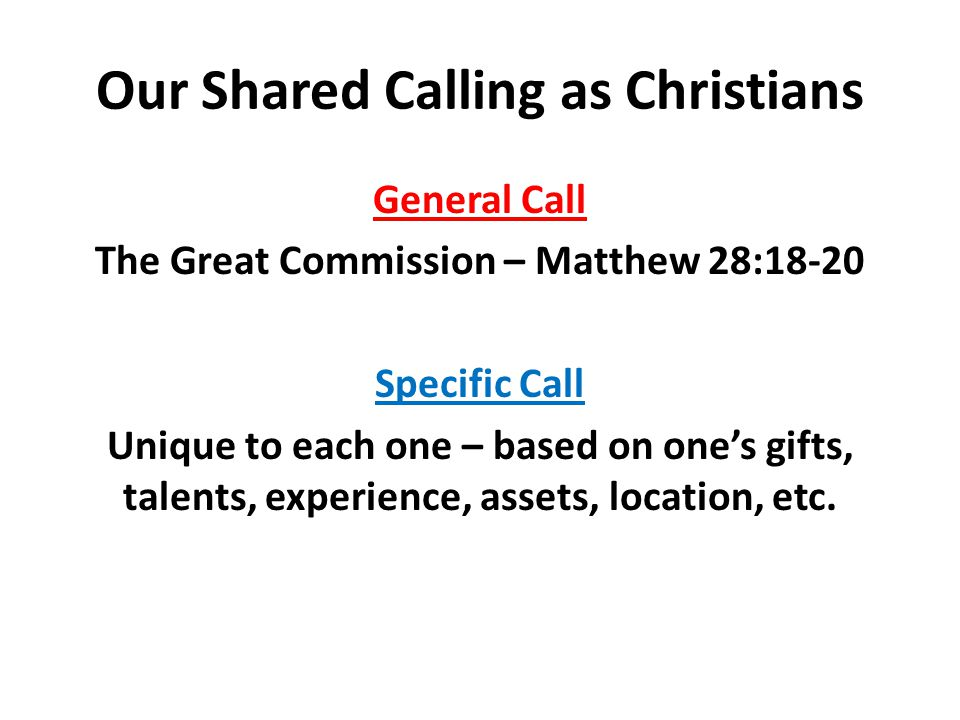 Our Shared Calling as Christians General Call The Great Commission – Matthew 28:18-20 Specific Call Unique to each one – based on one's gifts, talents, experience, assets, location, etc.