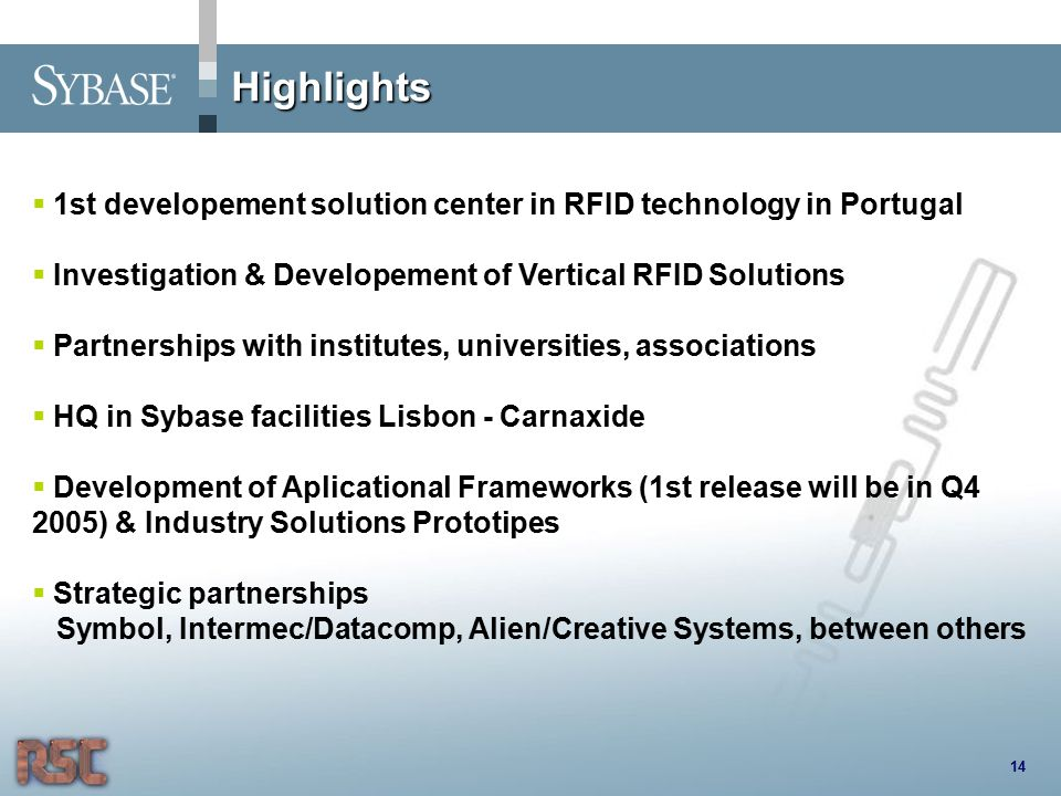 Highlights 14  1st developement solution center in RFID technology in Portugal  Investigation & Developement of Vertical RFID Solutions  Partnerships with institutes, universities, associations  HQ in Sybase facilities Lisbon - Carnaxide  Development of Aplicational Frameworks (1st release will be in Q4 2005) & Industry Solutions Prototipes  Strategic partnerships Symbol, Intermec/Datacomp, Alien/Creative Systems, between others