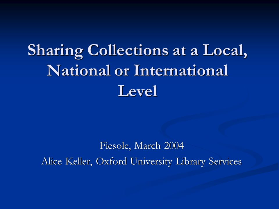 Sharing Collections at a Local, National or International Level Fiesole, March 2004 Alice Keller, Oxford University Library Services